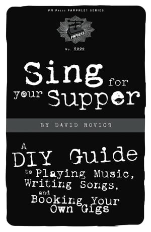 Sing For Your Supper: A DIY Guide to Playing Music, Writing Songs, and Booking Your Own Gigs by David Rovics