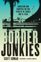 Border Junkies: Addiction and Survival on the Streets of Juárez and El Paso by Scott Comar