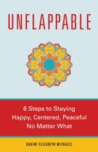 Unflappable: 6 Steps to Staying Happy, Centered, and Peaceful No Matter What by Michaels, Ragini E.