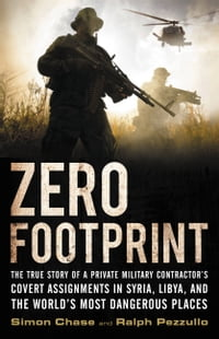 Zero Footprint: The True Story of a Private Military Contractor¿s Covert Assignments in Syria…