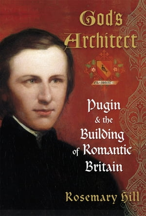God's Architect Pugin and the Building of Romantic Britain