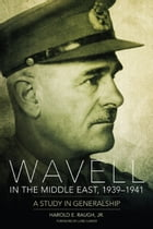 Wavell in the Middle East, 1939–1941: A Study in Generalship by Harold E. Raugh Jr.