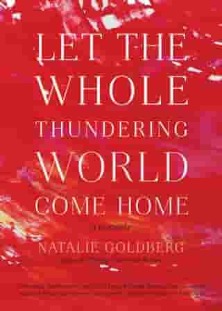 Let the Whole Thundering World Come Home: A Memoir by Natalie Goldberg