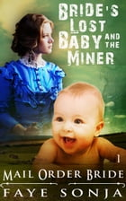 Mail Order Bride: CLEAN Western Historical Romance : The Bride's Lost Baby & The Miner: Brides & Babies Head West Book1, #1 by Faye Sonja