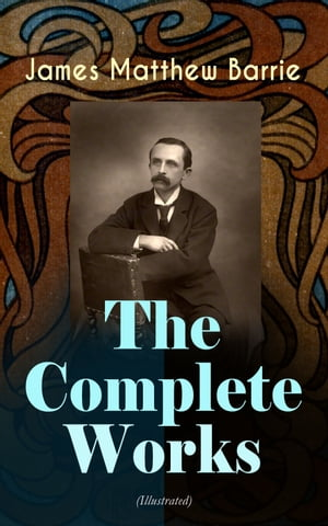The Complete Works of J. M. Barrie (Illustrated): Novels, Plays, Essays, Short Stories & Memoirs: Peter Pan Adventures, Thrums Trilogy, Ibsen's Ghost, by James Matthew Barrie
