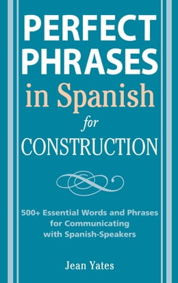 Book Perfect Phrases in Spanish for Construction: 500 + Essential Words and Phrases for Communicating… by Yates, Jean