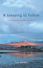 Blessing to Follow: Contemporary parables for living by Tom Gordon