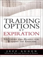Trading Options at Expiration: Strategies and Models for Winning the Endgame: Strategies and Models for Winning the Endgame by Jeff Augen
