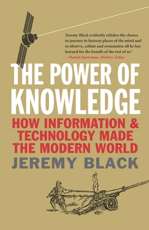 The Power of Knowledge How Information and Technology Made the Modern World