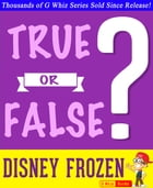 Disney Frozen - True or False?: Fun Facts and Trivia Tidbits Quiz Game Books by G Whiz