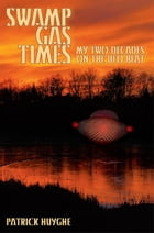 Swamp Gas Times: My Two Decades on the UFO Beat by Patrick Huyghe