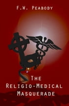 The Religio-Medical Masquerade: A Complete Exposure of Christian Science by Frederick William Peabody