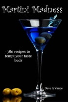 Martini Madness: 380 recipes to tempt your taste buds by Dave A Vance