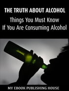 The Truth About Alcohol: Things You Must Know If You Are Consuming Alcohol