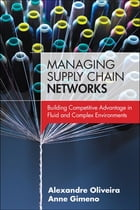 Managing Supply Chain Networks: Building Competitive Advantage In Fluid And Complex Environments by Alexandre Oliveira