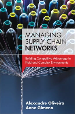 Book Managing Supply Chain Networks: Building Competitive Advantage In Fluid And Complex Environments by Alexandre Oliveira