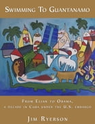 Swimming to Guantanamo: From Elian to Obama - A Decade in Cuba under the U.S. Embargo by Jim Ryerson