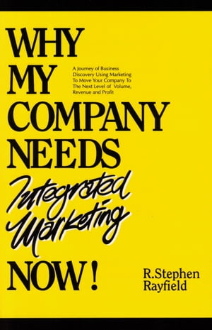 Why My Company Needs Integrated Marketing Now!: A Journey of Business Discovery Using Marketing To Move Your Company To The Next Level of Volume, Re by R. Stephen Rayfield