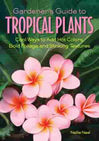 Gardener's Guide to Tropical Plants: Cool Ways to Add Hot Colors, Bold Foliage, and Striking Textures by Nellie Neal