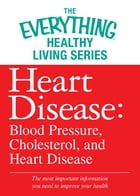Heart Disease: Blood Pressure, Cholesterol, and Heart Disease: The most important information you need to improve your health by Adams Media