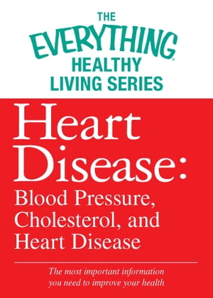 Heart Disease: Blood Pressure, Cholesterol, and Heart Disease The most important information you need to improve your health