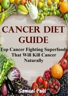 Cancer Diet Guide: Top Cancer Fighting Superfoods That Will Kill Caner Naturally!