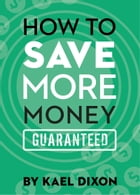 How to Save More Money Guaranteed by Kael Dixon