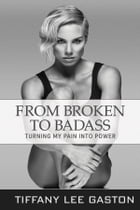 From Broken to Badass: Turning My Pain Into Power by Tiffany Lee Gaston