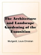 The Architecture And Landscape Gardening Of The Exposition by Louis Christian Mullgardt