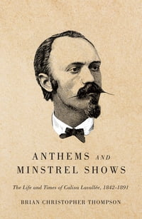 Anthems and Minstrel Shows: The Life and Times of Calixa Lavallée, 1842-1891