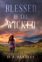 Blessed Be the Wicked: An Abish Taylor Mystery by D. A. Bartley