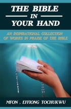 The Bible in Your Hand: An Inspirational Collection of Works in Praise of the Bible by Mfon Effiong Tochukwu