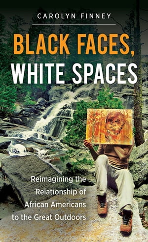 Black Faces,  White Spaces Reimagining the Relationship of African Americans to the Great Outdoors