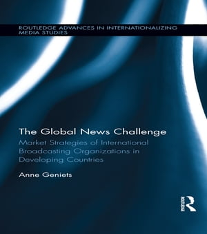 The Global News Challenge Market Strategies of International Broadcasting Organizations in Developing Countries