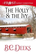 The Holly & The Ivy: Frost Family Christmas: Frost Family & Friends, #3 by B.C. Deeks