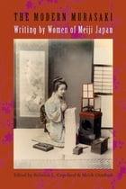 The Modern Murasaki: Writing by Women of Meiji Japan by Rebecca Copeland