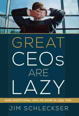 Great Ceos Are Lazy: How Exceptional Ceos Do More in Less Time by Jim Schleckser