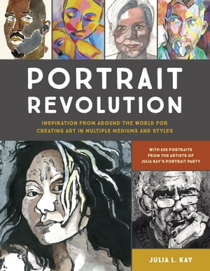 Portrait Revolution: Inspiration from Around the World For Creating Art in Multiple Mediums and Styles by Julia L. Kay