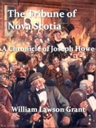 The Tribune of Nova Scotia: A Chronicle of Joseph Howe by W. L. Grant