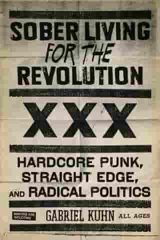 Sober Living For The Revolution: HARDCORE PUNK, STRAIGHT EDGE, AND RADICAL POLITICS by Gabriel Kuhn