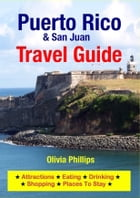 Puerto Rico & San Juan Travel Guide: Attractions, Eating, Drinking, Shopping & Places To Stay by Olivia Phillips
