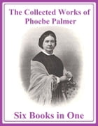 The Collected Works of Phoebe Palmer: Six Books in One by Phoebe Palmer