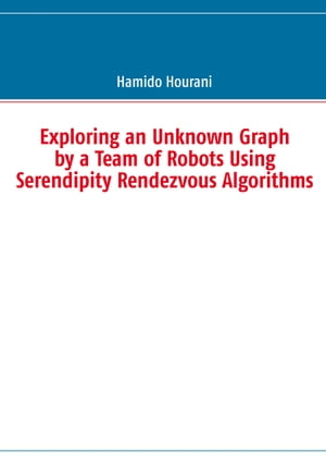Exploring an Unknown Graph by a Team of Robots Using Serendipity Rendezvous Algorithms by Hamido Hourani