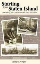 Starting from Staten Island: Memories of Peace and War in the 1930s and 1940s by George T. Wright