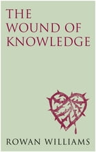 The Wound of Knowledge: Christian Spirituality from the New Testament to St. John of the Cross by Rowan Williams