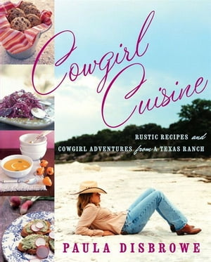 Cowgirl Cuisine: Rustic Recipes and Cowgirl Adventures from a Texas Ranch by Paula Disbrowe