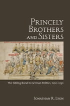 Princely Brothers and Sisters: The Sibling Bond in German Politics, 1100-1250