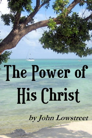 The Power of His Christ by John Lowstreet