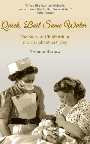 Quick,  Boil Some Water The Story of Childbirth in our Grandmother's Day