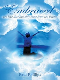 EMBRACED: The Love That Can Only Come From The Father